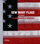 Sew Many Flags; the Complete Flagmaker's Manual